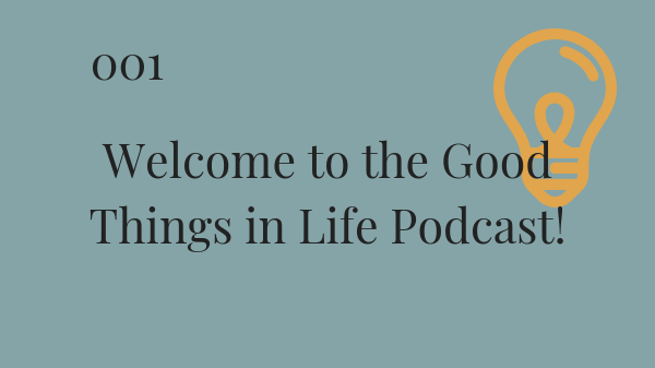 #001: Welcome to the first episode of the Good Things in Life Podcast!