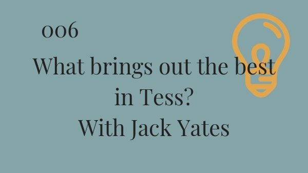 #006 What brings out the best in Tess? With Jack Yates