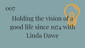 Title: Holding the vision of a good life since 1974 with Linda Dawe
