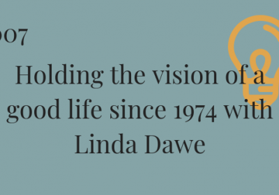 #007 Holding the vision of a good life since 1974 with Linda Dawe