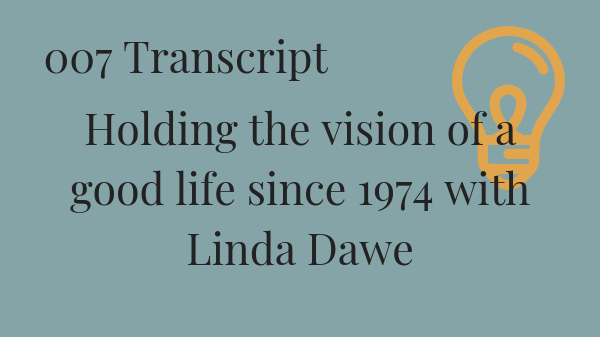 #007 Holding the vision of a good life since 1974 with Linda Dawe Transcript