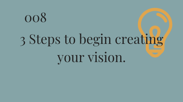 #008 3 steps to begin creating your vision