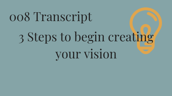 #008 3 Steps to begin creating  your vision Transcript