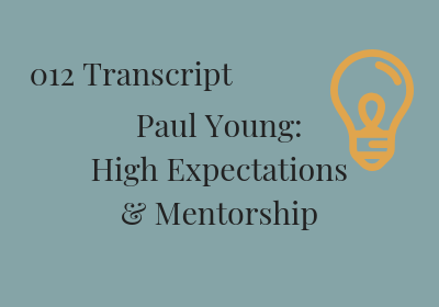 #012 Paul Young: High Expectations and Mentorship Transcript