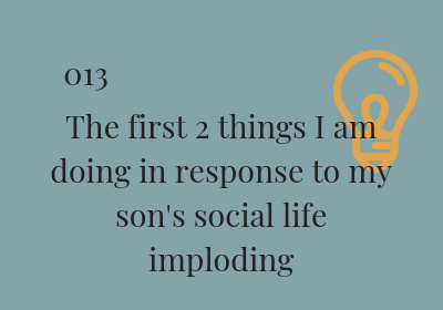 #13 The first 2 things I am doing in response to my son's social life imploding