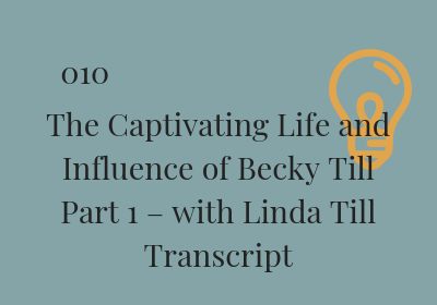 #010 The Captivating Life and Influence of Becky Till Part 1 – with Linda Till Transcript
