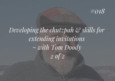 #018 Developing the chutzpah & skills for extending invitations ~ with Tom Doody  2 of 2