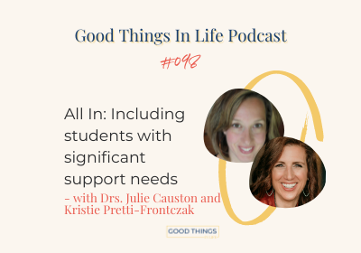 Good Things In Life Podcast episode 098 thumbnail with Drs. Julie Causton and Kristie Pretti-Frontczak