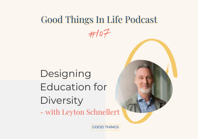 Good Things In Life Podcast episode 107 thumbnail with Leyton Schnellert