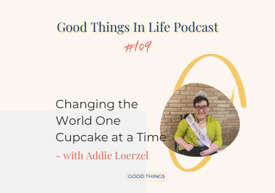 Good things in life podcast episode 109 thumbnail with Addie Loerzel
